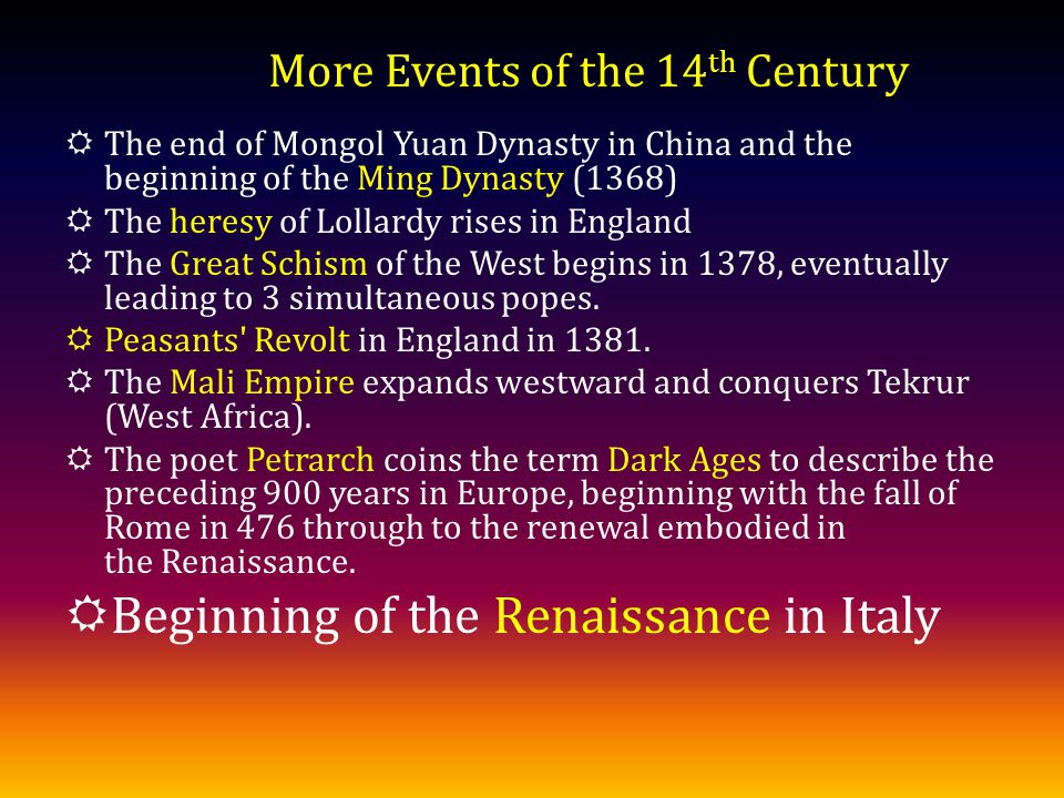 The end of Mongol Yuan Dynasty in China and the beginning of the Ming Dynasty (1368) The heresy of Lollardy rises in England The Great Schism of the West begins in 1378, eventually leading to 3 simultaneous popes.