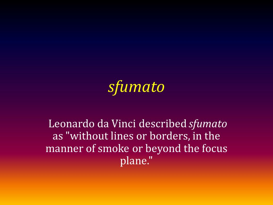 sfumato Leonardo da Vinci described sfumato as without lines or borders, in the manner of smoke or beyond the focus plane.
