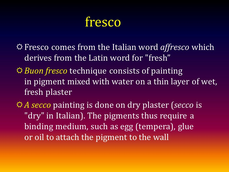 fresco Fresco comes from the Italian word affresco which derives from the Latin word for fresh Buon fresco technique consists of painting in pigment mixed with water on a thin layer of wet, fresh plaster A secco painting is done on dry plaster (secco is dry in Italian).