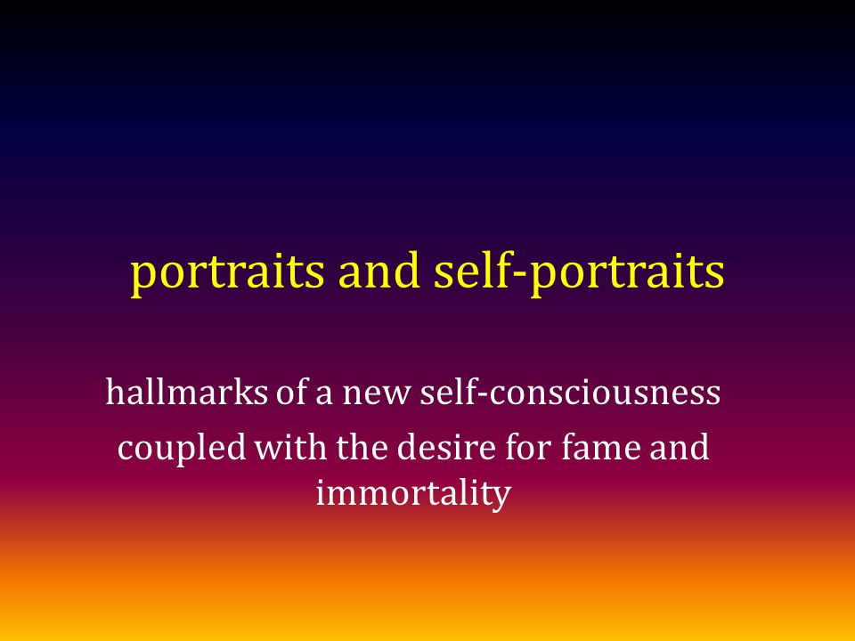 portraits and self-portraits hallmarks of a new self-consciousness coupled with the desire for fame and immortality