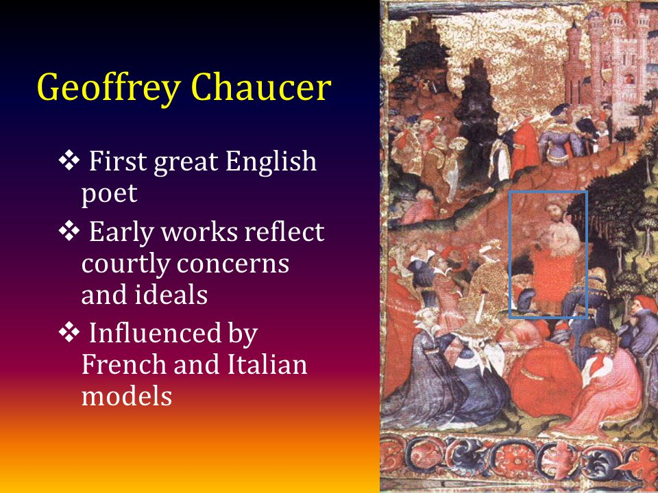 Geoffrey Chaucer First great English poet Early works reflect courtly concerns and ideals Influenced by French and Italian models
