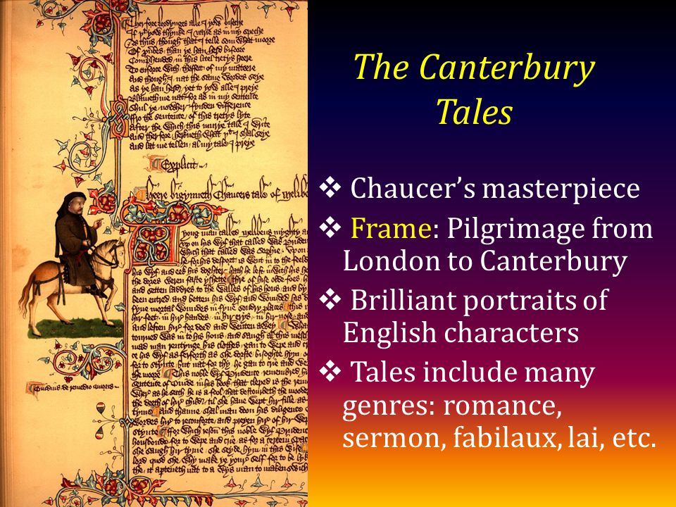 The Canterbury Tales Chaucers masterpiece Frame: Pilgrimage from London to Canterbury Brilliant portraits of English characters Tales include many genres: romance, sermon, fabilaux, lai, etc.