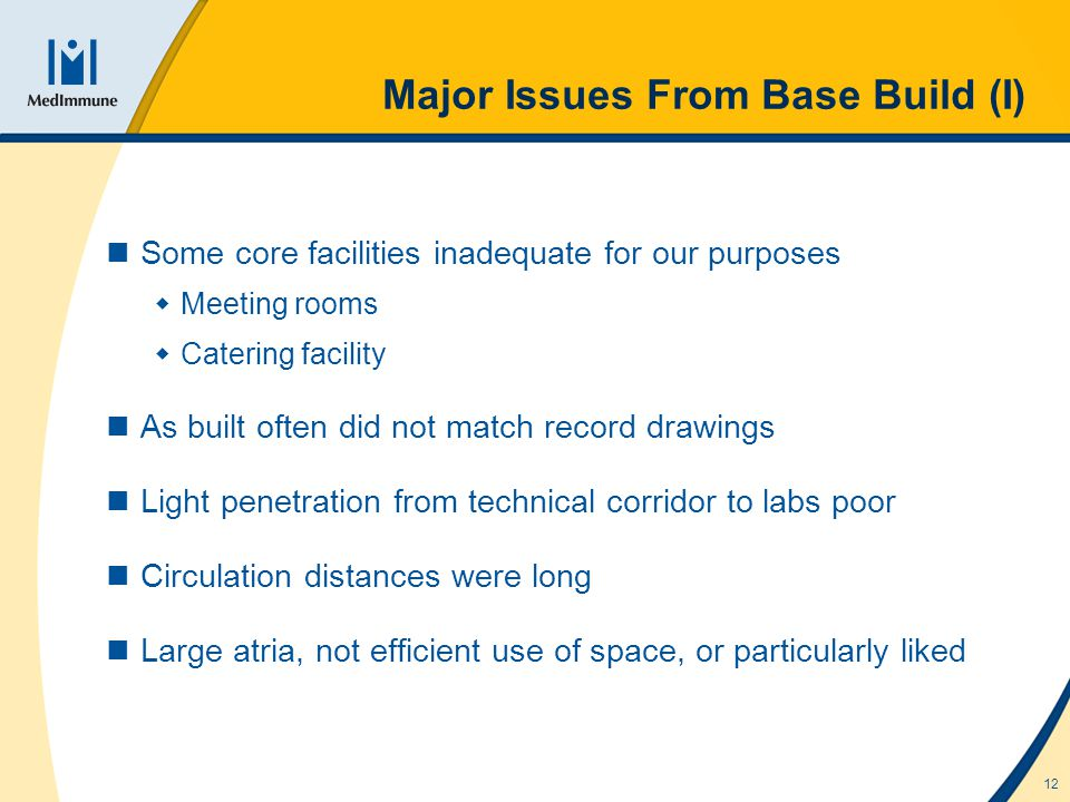 12 Major Issues From Base Build (I) Some core facilities inadequate for our purposes Meeting rooms Catering facility As built often did not match record drawings Light penetration from technical corridor to labs poor Circulation distances were long Large atria, not efficient use of space, or particularly liked