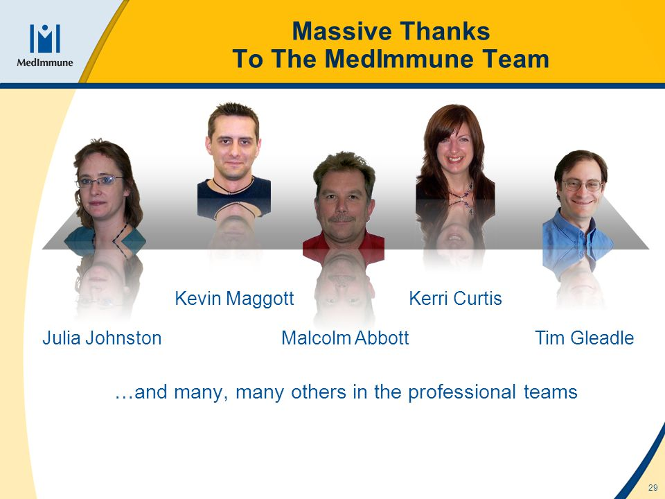 29 Massive Thanks To The MedImmune Team Kerri Curtis Kevin Maggott Malcolm AbbottJulia Johnston …and many, many others in the professional teams Tim Gleadle