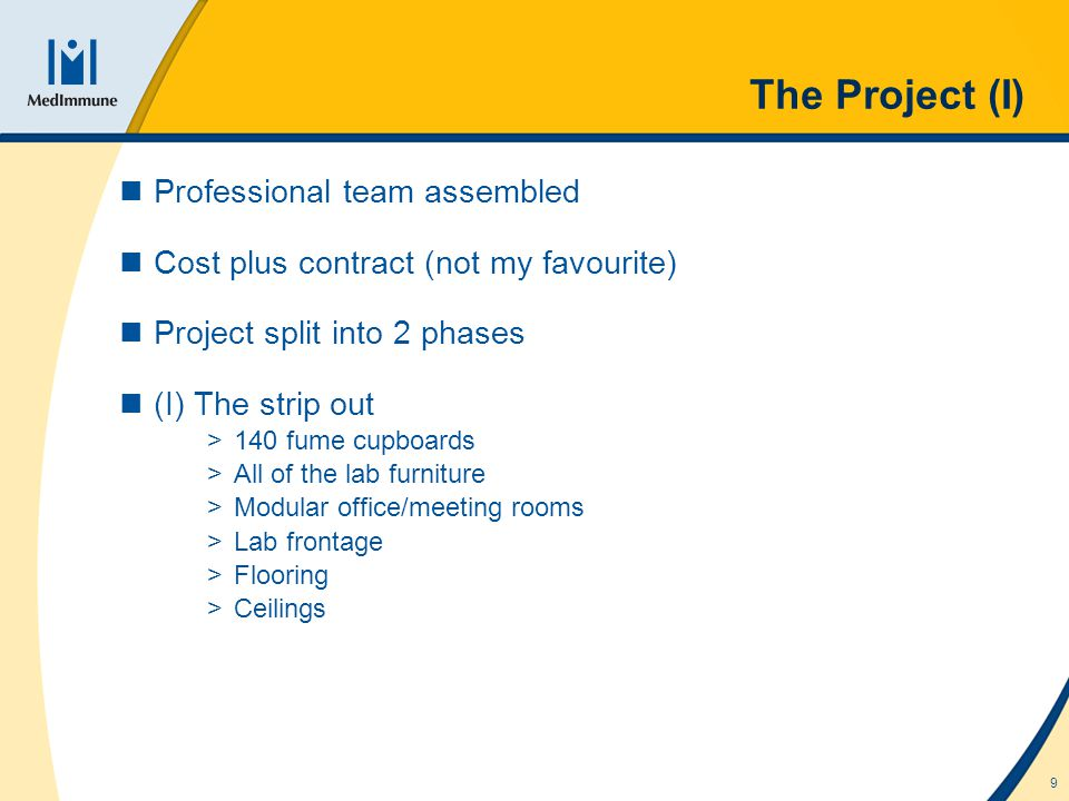 9 The Project (I) Professional team assembled Cost plus contract (not my favourite) Project split into 2 phases (I) The strip out >140 fume cupboards >All of the lab furniture >Modular office/meeting rooms >Lab frontage >Flooring >Ceilings
