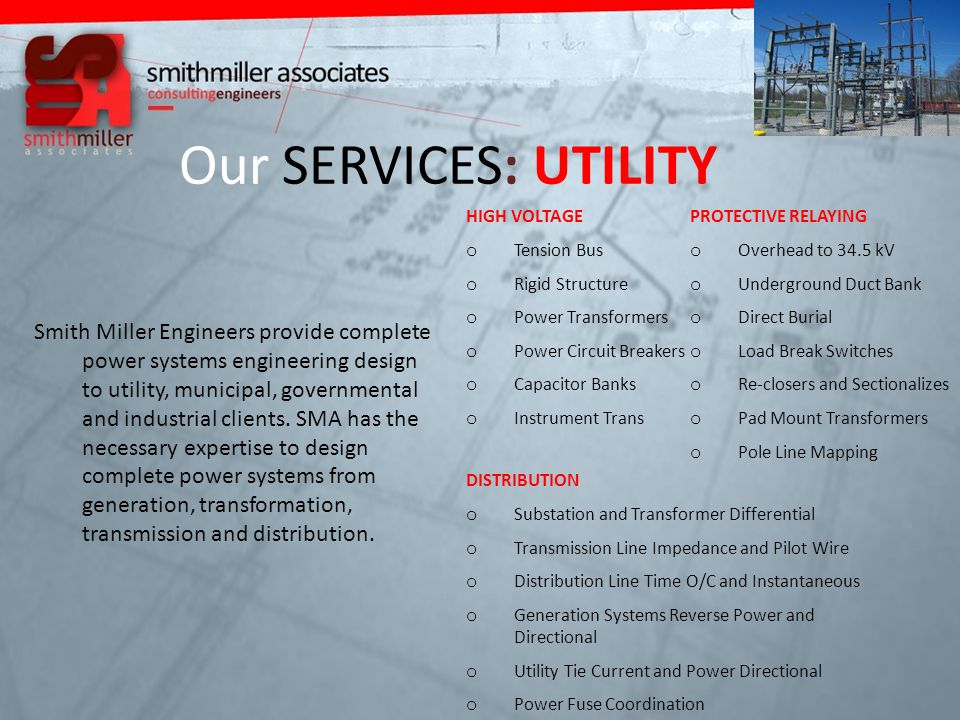 Our SERVICES: UTILITY HIGH VOLTAGE o Tension Bus o Rigid Structure o Power Transformers o Power Circuit Breakers o Capacitor Banks o Instrument Trans Smith Miller Engineers provide complete power systems engineering design to utility, municipal, governmental and industrial clients.