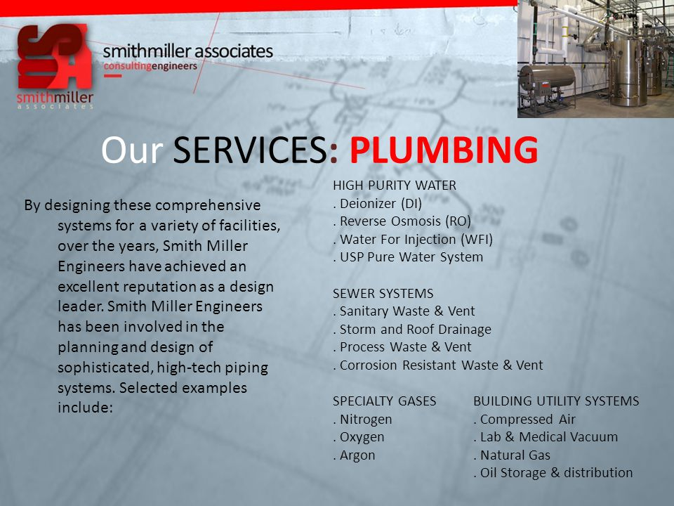 Our SERVICES: PLUMBING By designing these comprehensive systems for a variety of facilities, over the years, Smith Miller Engineers have achieved an excellent reputation as a design leader.