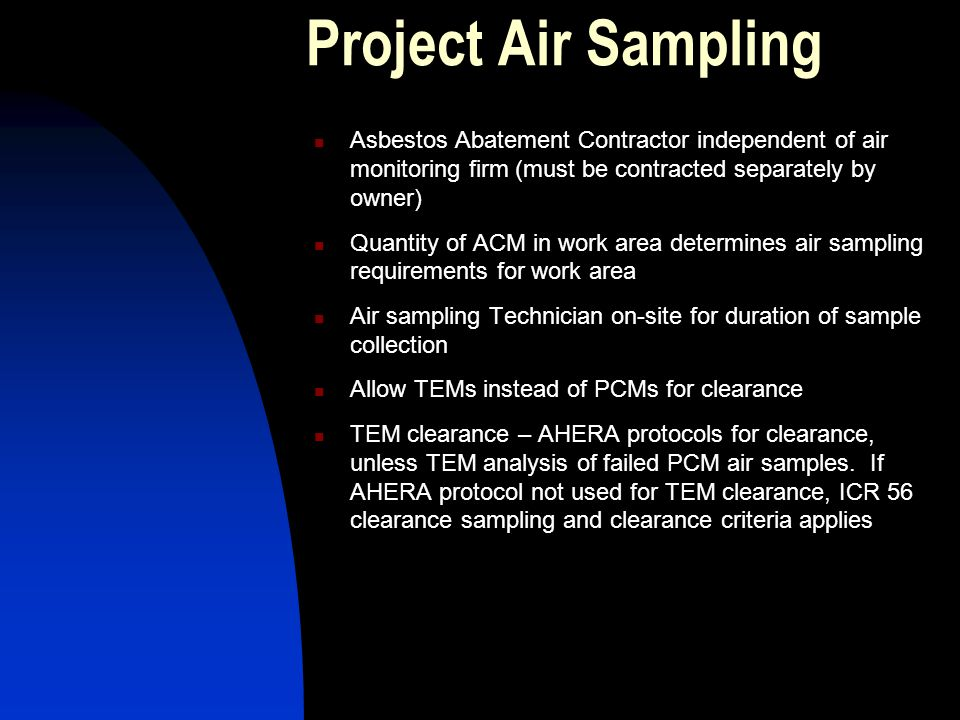 Project Air Sampling Asbestos Abatement Contractor independent of air monitoring firm (must be contracted separately by owner) Quantity of ACM in work area determines air sampling requirements for work area Air sampling Technician on-site for duration of sample collection Allow TEMs instead of PCMs for clearance TEM clearance – AHERA protocols for clearance, unless TEM analysis of failed PCM air samples.