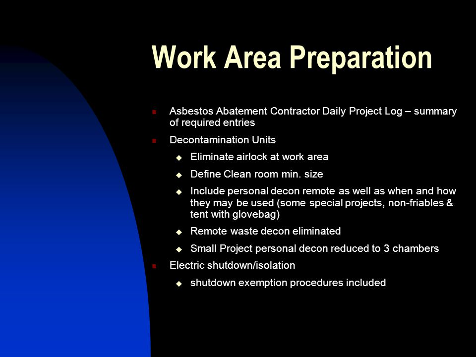 Work Area Preparation Asbestos Abatement Contractor Daily Project Log – summary of required entries Decontamination Units Eliminate airlock at work area Define Clean room min.