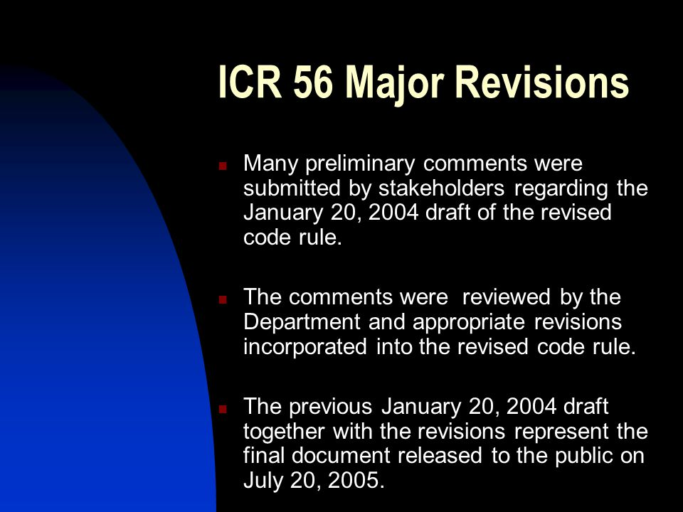 ICR 56 Major Revisions Many preliminary comments were submitted by stakeholders regarding the January 20, 2004 draft of the revised code rule.