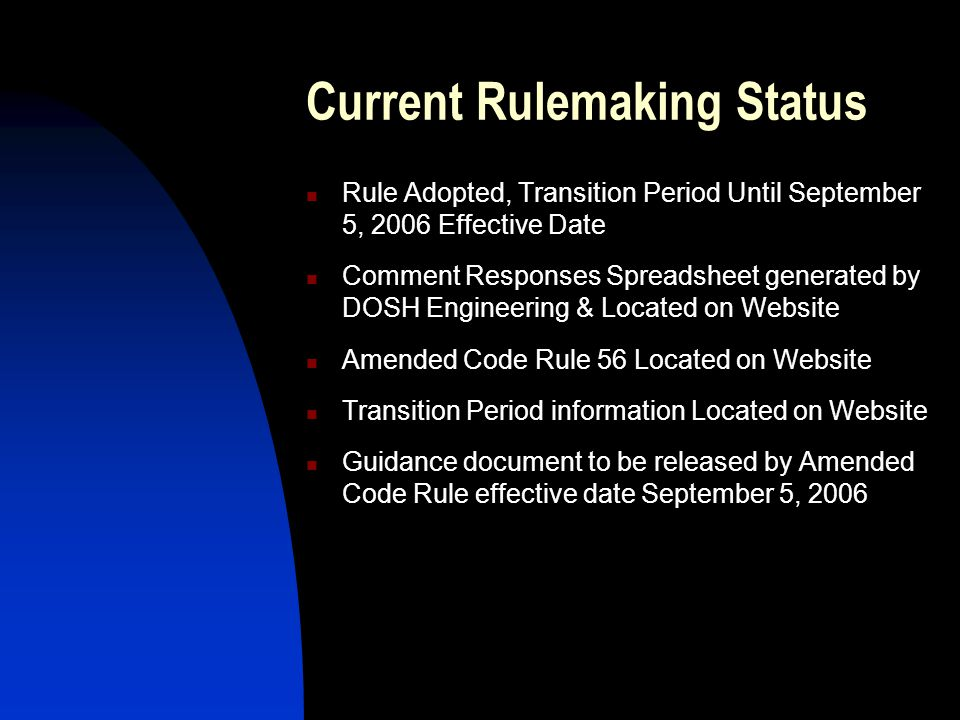 Current Rulemaking Status Rule Adopted, Transition Period Until September 5, 2006 Effective Date Comment Responses Spreadsheet generated by DOSH Engineering & Located on Website Amended Code Rule 56 Located on Website Transition Period information Located on Website Guidance document to be released by Amended Code Rule effective date September 5, 2006
