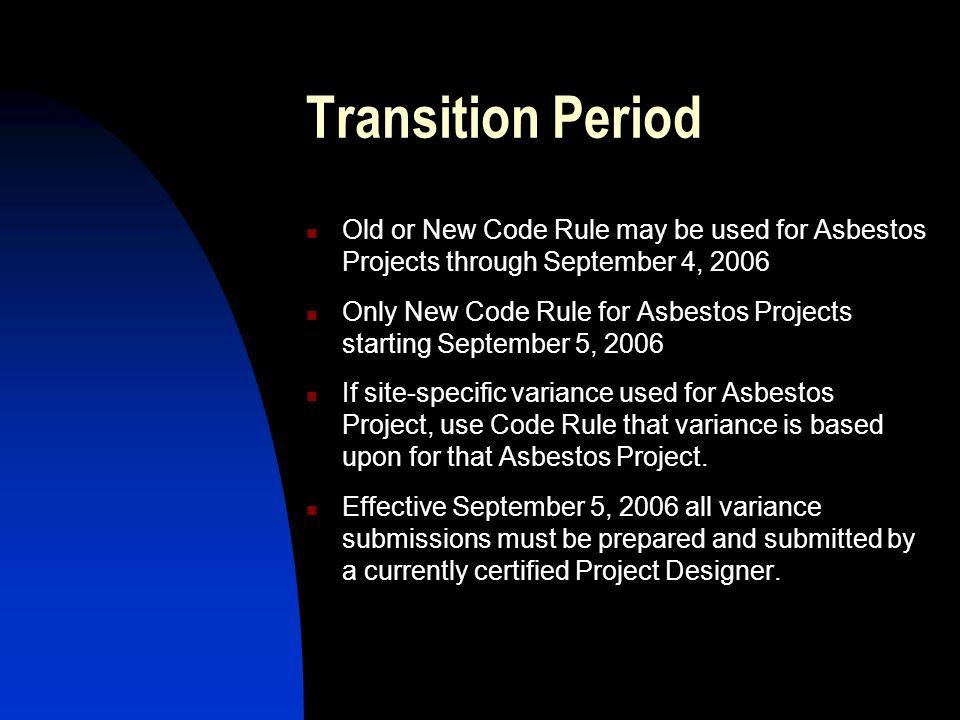 Transition Period Old or New Code Rule may be used for Asbestos Projects through September 4, 2006 Only New Code Rule for Asbestos Projects starting September 5, 2006 If site-specific variance used for Asbestos Project, use Code Rule that variance is based upon for that Asbestos Project.