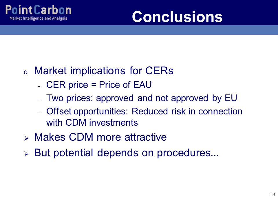 13 Conclusions o Market implications for CERs – CER price = Price of EAU – Two prices: approved and not approved by EU – Offset opportunities: Reduced risk in connection with CDM investments Makes CDM more attractive But potential depends on procedures...