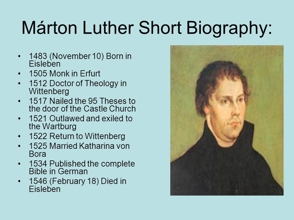 Márton Luther Short Biography: 1483 (November 10) Born in Eisleben 1505 Monk in Erfurt 1512 Doctor of Theology in Wittenberg 1517 Nailed the 95 Theses to the door of the Castle Church 1521 Outlawed and exiled to the Wartburg 1522 Return to Wittenberg 1525 Married Katharina von Bora 1534 Published the complete Bible in German 1546 (February 18) Died in Eisleben