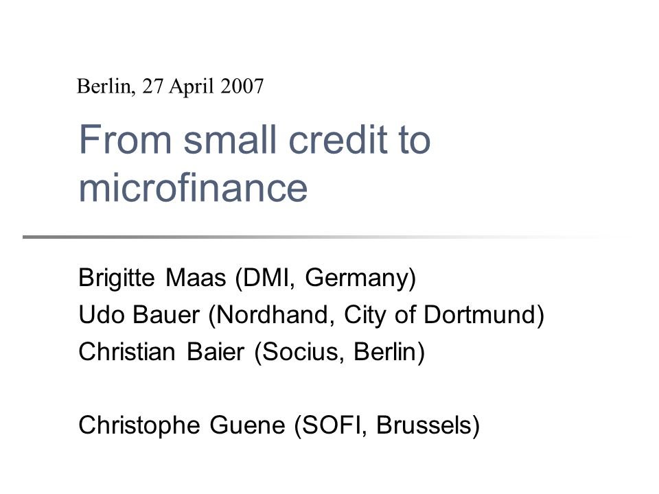 From small credit to microfinance Brigitte Maas (DMI, Germany) Udo Bauer (Nordhand, City of Dortmund) Christian Baier (Socius, Berlin) Christophe Guen