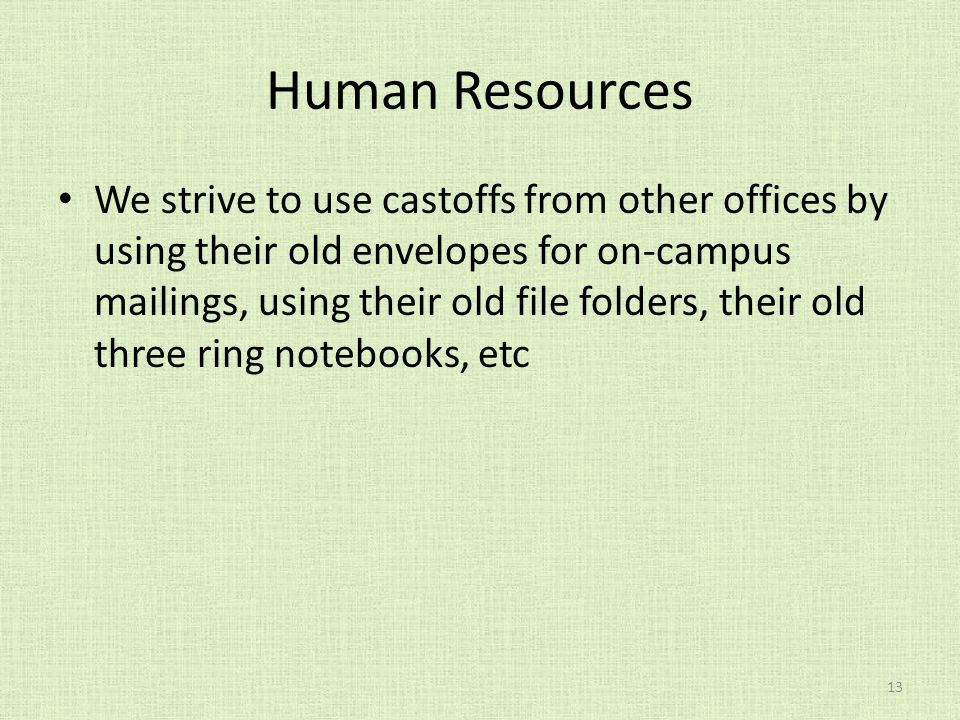 Human Resources We strive to use castoffs from other offices by using their old envelopes for on-campus mailings, using their old file folders, their old three ring notebooks, etc 13