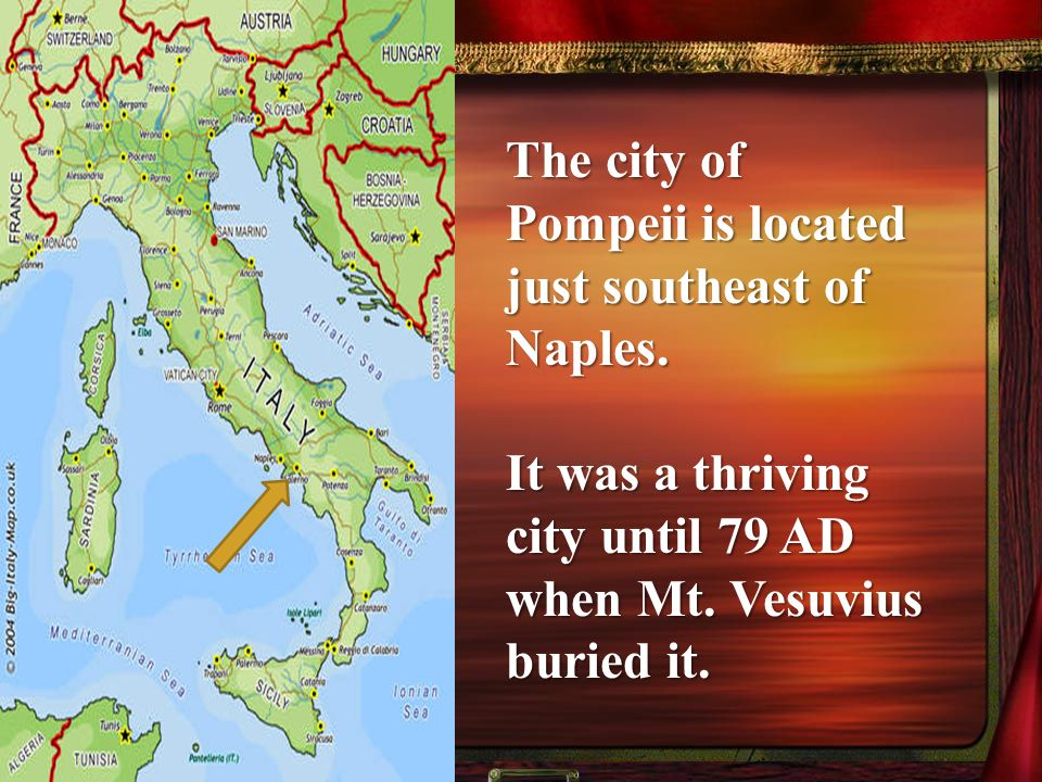 The city of Pompeii is located just southeast of Naples.