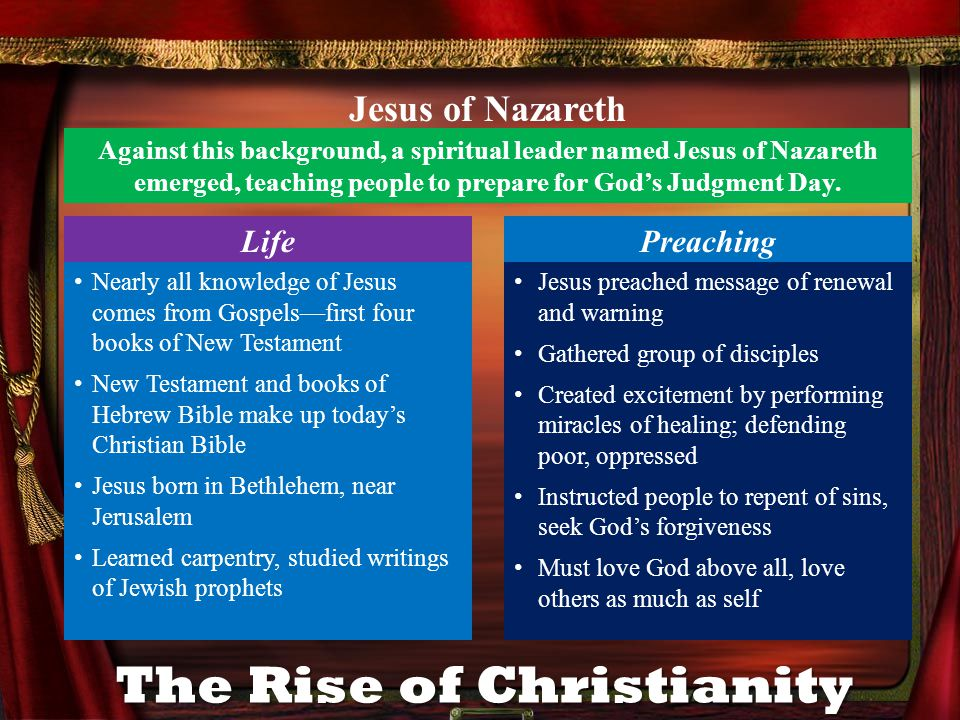 The Rise of Christianity Against this background, a spiritual leader named Jesus of Nazareth emerged, teaching people to prepare for Gods Judgment Day.