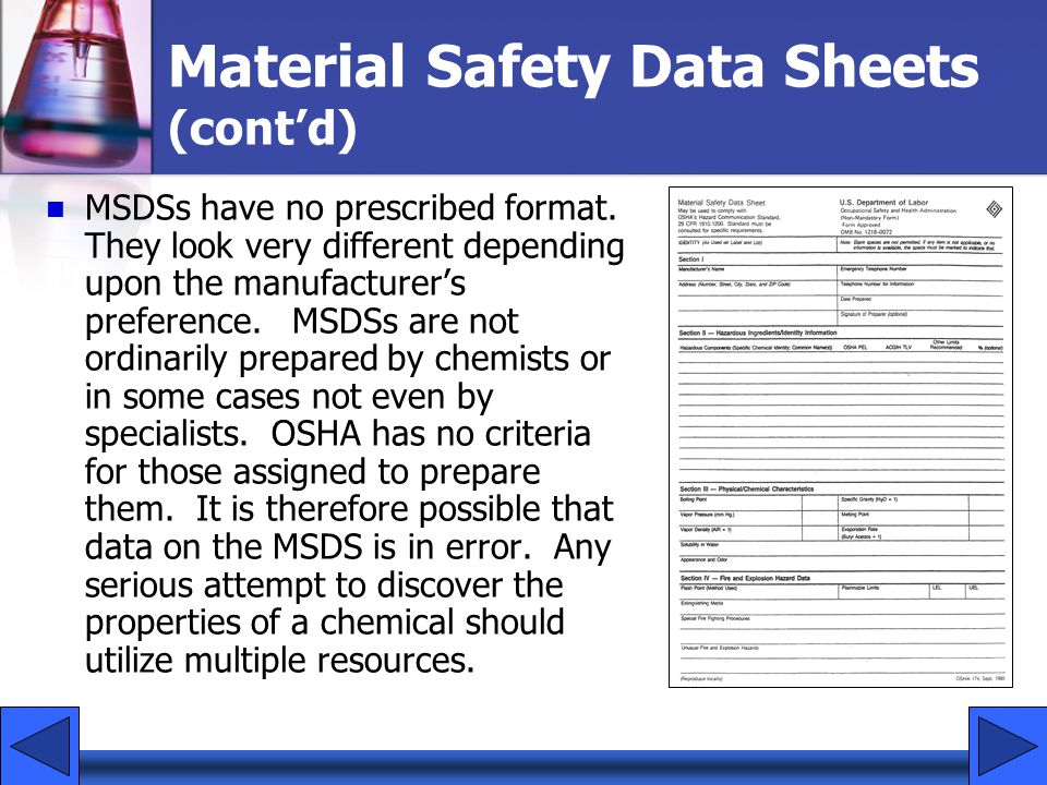 Material Safety Data Sheets (contd) MSDSs have no prescribed format. They look very different depending upon the manufacturers preference. MSDSs are n