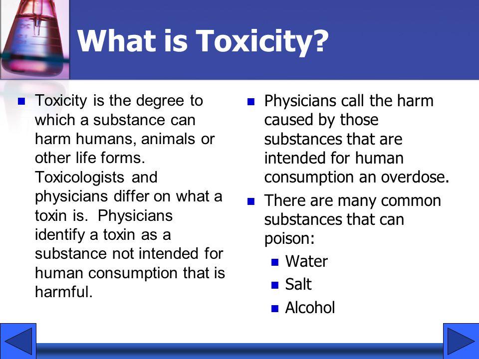 What is Toxicity? Toxicity is the degree to which a substance can harm humans, animals or other life forms. Toxicologists and physicians differ on wha