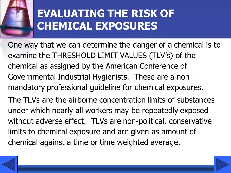 EVALUATING THE RISK OF CHEMICAL EXPOSURES One way that we can determine the danger of a chemical is to examine the THRESHOLD LIMIT VALUES (TLVs) of th