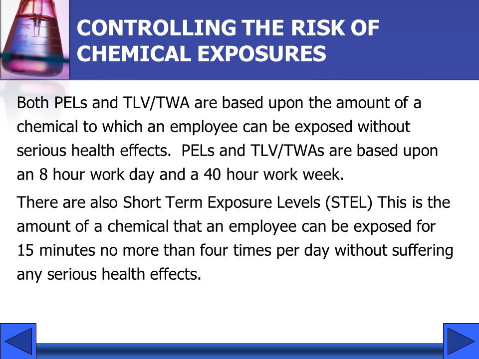 CONTROLLING THE RISK OF CHEMICAL EXPOSURES Both PELs and TLV/TWA are based upon the amount of a chemical to which an employee can be exposed without s