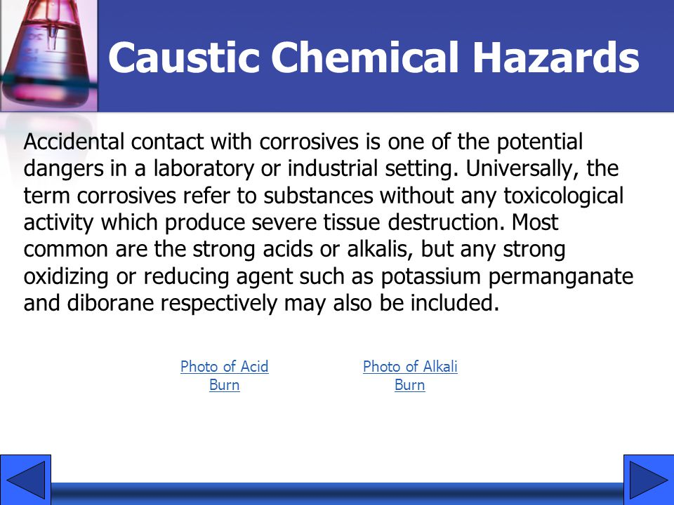 Caustic Chemical Hazards Accidental contact with corrosives is one of the potential dangers in a laboratory or industrial setting. Universally, the te
