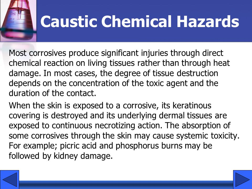 Caustic Chemical Hazards Most corrosives produce significant injuries through direct chemical reaction on living tissues rather than through heat dama