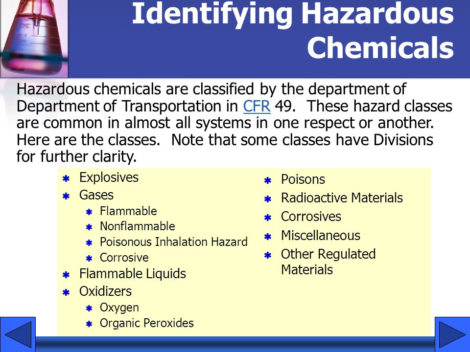 Identifying Hazardous Chemicals Explosives Gases Flammable Nonflammable Poisonous Inhalation Hazard Corrosive Flammable Liquids Oxidizers Oxygen Organic Peroxides Poisons Radioactive Materials Corrosives Miscellaneous Other Regulated Materials Hazardous chemicals are classified by the department of Department of Transportation in CFR 49.