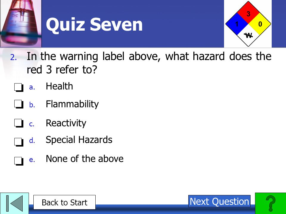 Quiz Seven 2. In the warning label above, what hazard does the red 3 refer to? a. Health b. Flammability c. Reactivity d. Special Hazards e. None of t