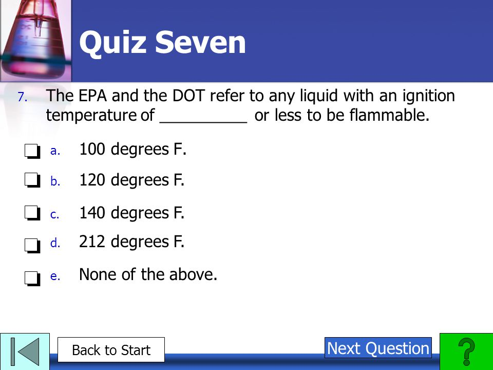 Quiz Seven 7. The EPA and the DOT refer to any liquid with an ignition temperature of __________ or less to be flammable. a. 100 degrees F. b. 120 deg