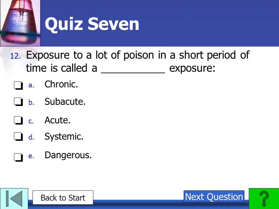 Quiz Seven 12. Exposure to a lot of poison in a short period of time is called a ___________ exposure: a. Chronic. b. Subacute. c. Acute. d. Systemic.