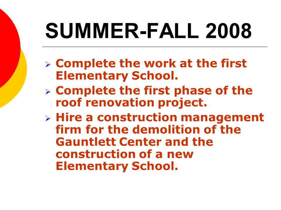 SUMMER-FALL 2008 Complete the work at the first Elementary School. Complete the first phase of the roof renovation project. Hire a construction manage