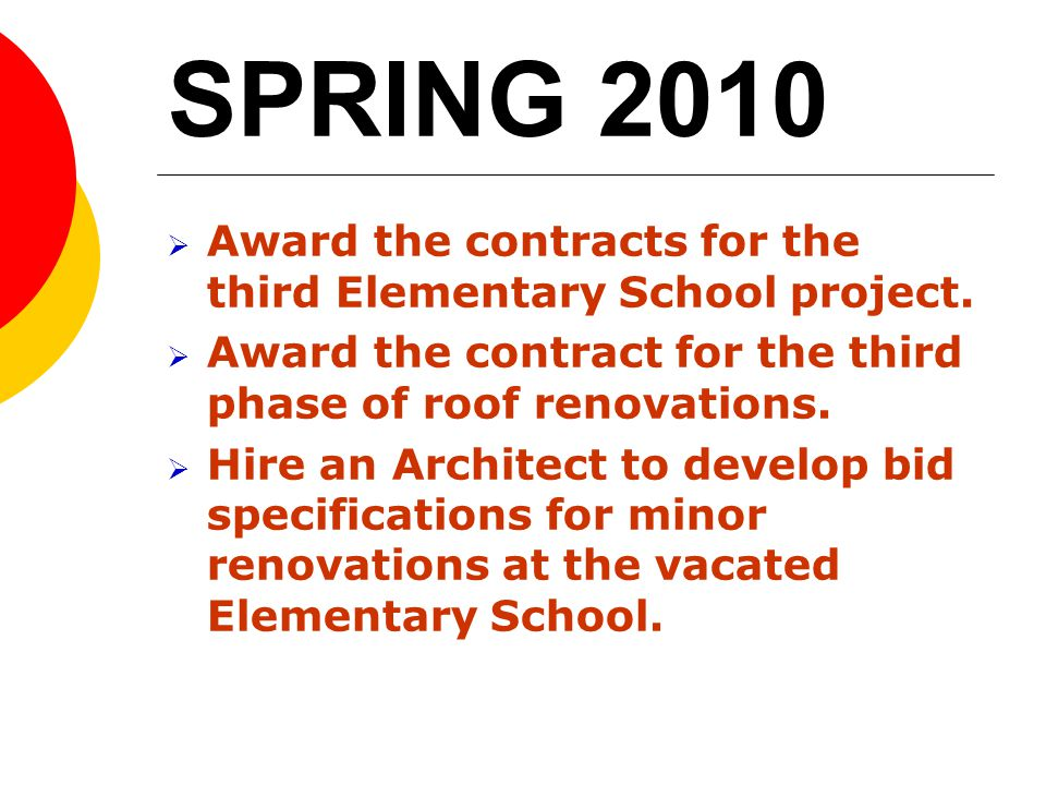 SPRING 2010 Award the contracts for the third Elementary School project. Award the contract for the third phase of roof renovations. Hire an Architect