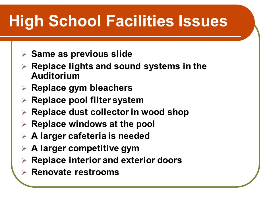 High School Facilities Issues Same as previous slide Replace lights and sound systems in the Auditorium Replace gym bleachers Replace pool filter syst