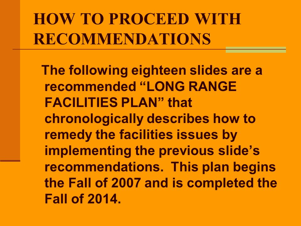 HOW TO PROCEED WITH RECOMMENDATIONS The following eighteen slides are a recommended LONG RANGE FACILITIES PLAN that chronologically describes how to r