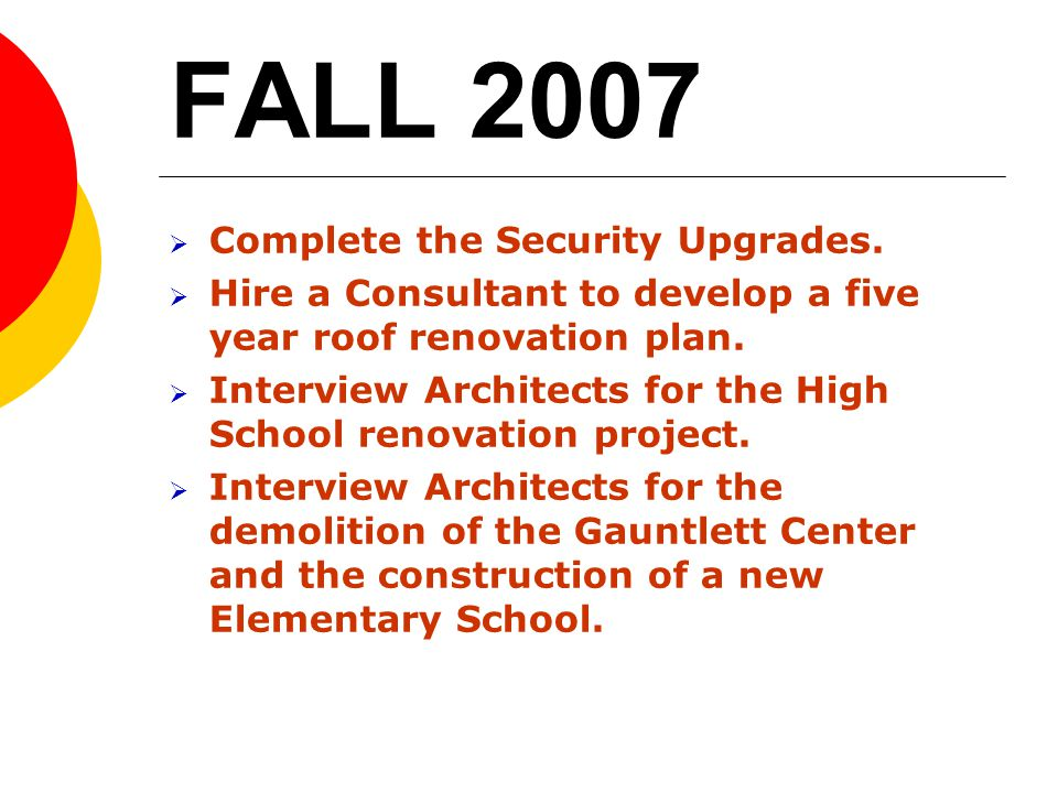 FALL 2007 Complete the Security Upgrades. Hire a Consultant to develop a five year roof renovation plan. Interview Architects for the High School reno