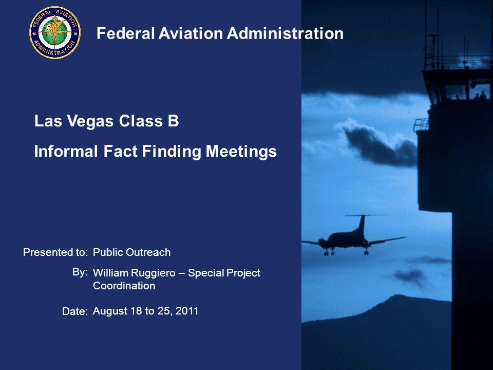 32 Federal Aviation Administration Las Vegas Class B – Informal Meetings August 18 – 25, 2011 Vertical Compression – Ceiling Airport IDAirport Elevation Ceiling of Class Bravo Airspace Height of Bravo Airspace Commercial Traffic GA Traffic Average Daily Operations ATL1026125001147499%1%2684 DFW607110001039399%1%1967 SFO1310000998795%5%965 DCA1510000998599%1%762 SAN1710000998394%6%604 TPA2610000997484%16%718 MCO9610000990494%6%979 IAH9710000990398%2%1542 LAX12610000987497%2%1781 MEM34110000965991%9%1076 SEA43310000956799%1%936 ORD66810000933297%3%2662 PHX113510000886584%15%1802 LAS21819000681973%23%1468 PIT12048000679692%5%735 DEN543112000656998%2%1605 SLC422710000577384%16%1247