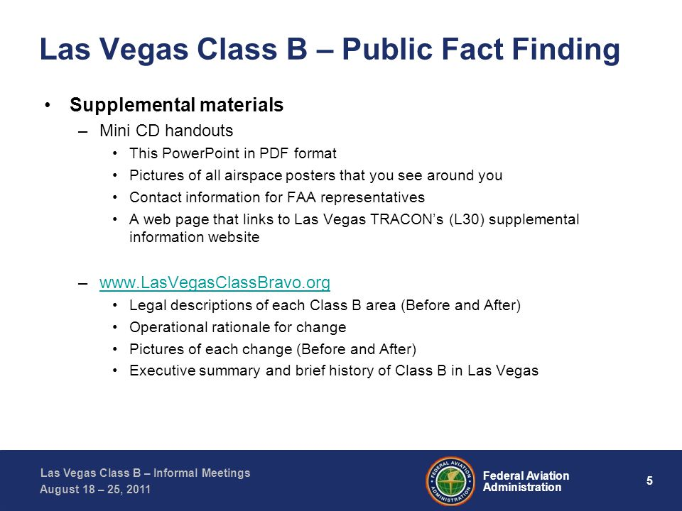5 Federal Aviation Administration Las Vegas Class B – Informal Meetings August 18 – 25, 2011 Las Vegas Class B – Public Fact Finding Supplemental materials –Mini CD handouts This PowerPoint in PDF format Pictures of all airspace posters that you see around you Contact information for FAA representatives A web page that links to Las Vegas TRACONs (L30) supplemental information website –www.LasVegasClassBravo.orgwww.LasVegasClassBravo.org Legal descriptions of each Class B area (Before and After) Operational rationale for change Pictures of each change (Before and After) Executive summary and brief history of Class B in Las Vegas