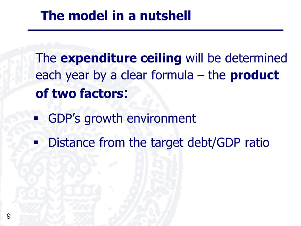 9 The model in a nutshell The expenditure ceiling will be determined each year by a clear formula – the product of two factors : GDPs growth environment Distance from the target debt/GDP ratio
