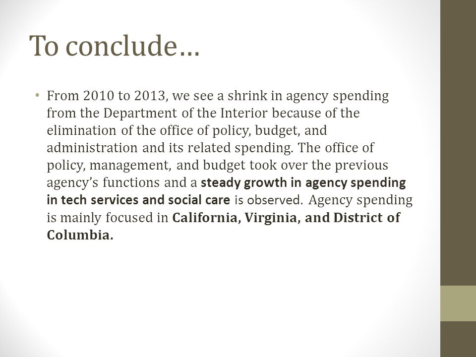 To conclude… From 2010 to 2013, we see a shrink in agency spending from the Department of the Interior because of the elimination of the office of policy, budget, and administration and its related spending.