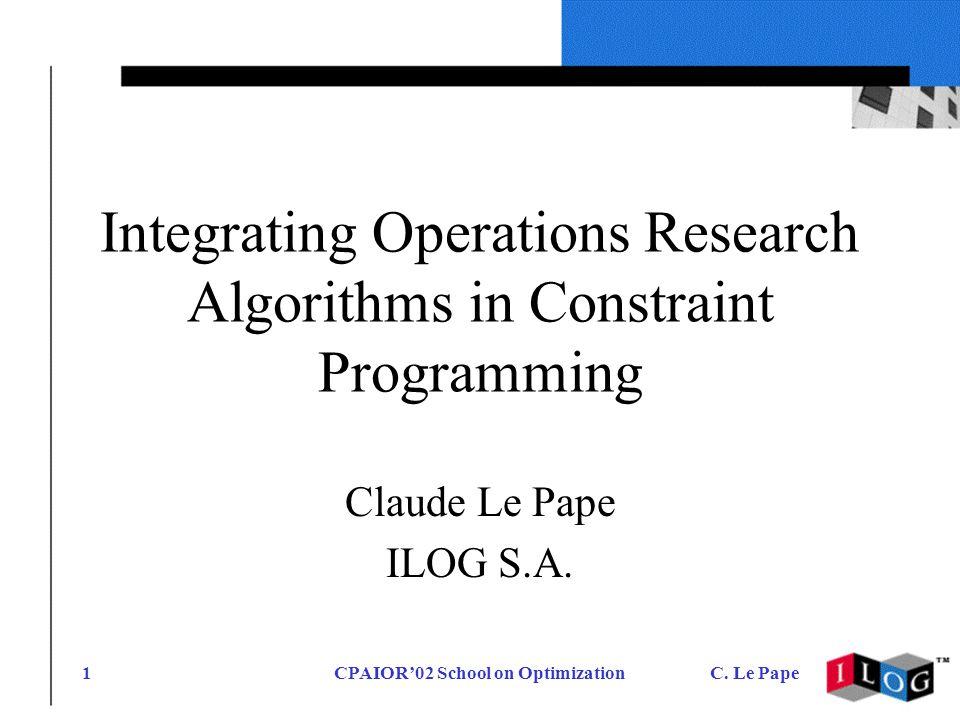 CPAIOR02 School on OptimizationC. Le Pape1 Integrating Operations Research Algorithms in Constraint Programming Claude Le Pape ILOG S.A.