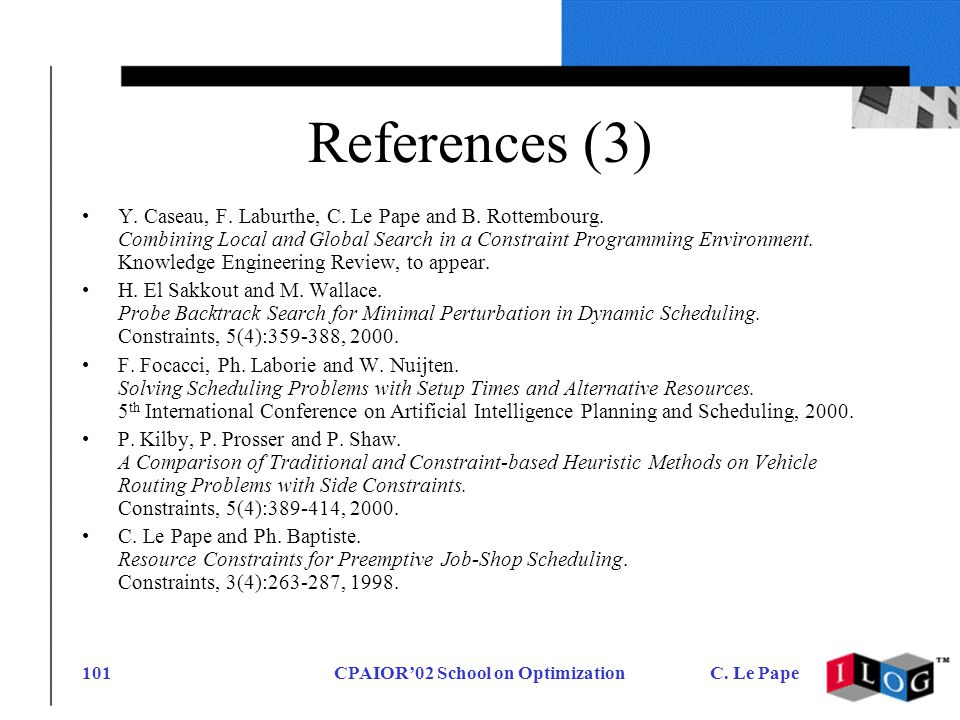 CPAIOR02 School on OptimizationC. Le Pape101 References (3) Y. Caseau, F. Laburthe, C. Le Pape and B. Rottembourg. Combining Local and Global Search i