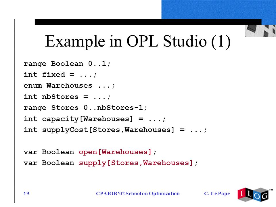 CPAIOR02 School on OptimizationC. Le Pape19 Example in OPL Studio (1) range Boolean 0..1; int fixed =...; enum Warehouses...; int nbStores =...; range