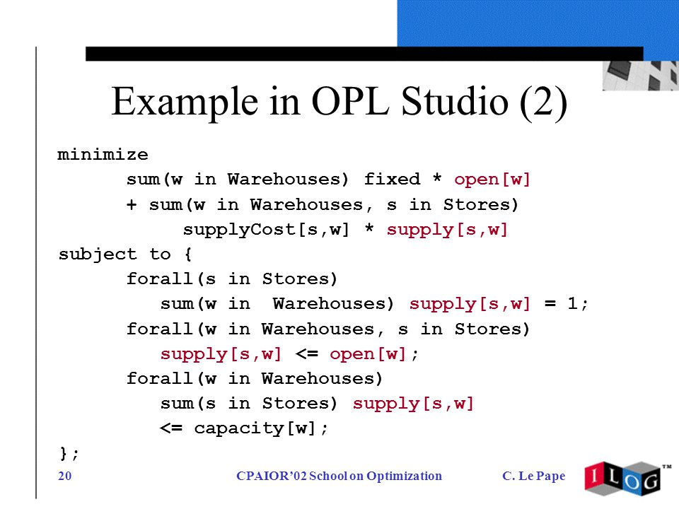 CPAIOR02 School on OptimizationC. Le Pape20 Example in OPL Studio (2) minimize sum(w in Warehouses) fixed * open[w] + sum(w in Warehouses, s in Stores