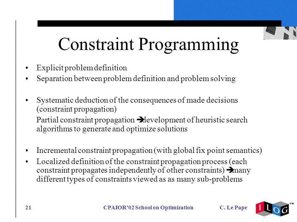CPAIOR02 School on OptimizationC. Le Pape21 Constraint Programming Explicit problem definition Separation between problem definition and problem solvi