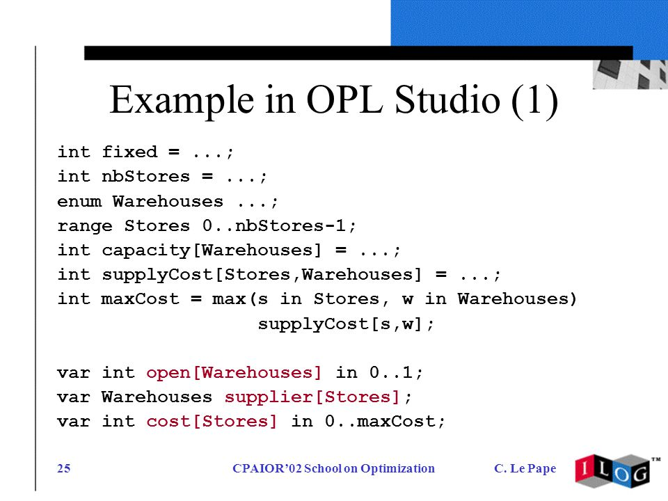 CPAIOR02 School on OptimizationC. Le Pape25 Example in OPL Studio (1) int fixed =...; int nbStores =...; enum Warehouses...; range Stores 0..nbStores-