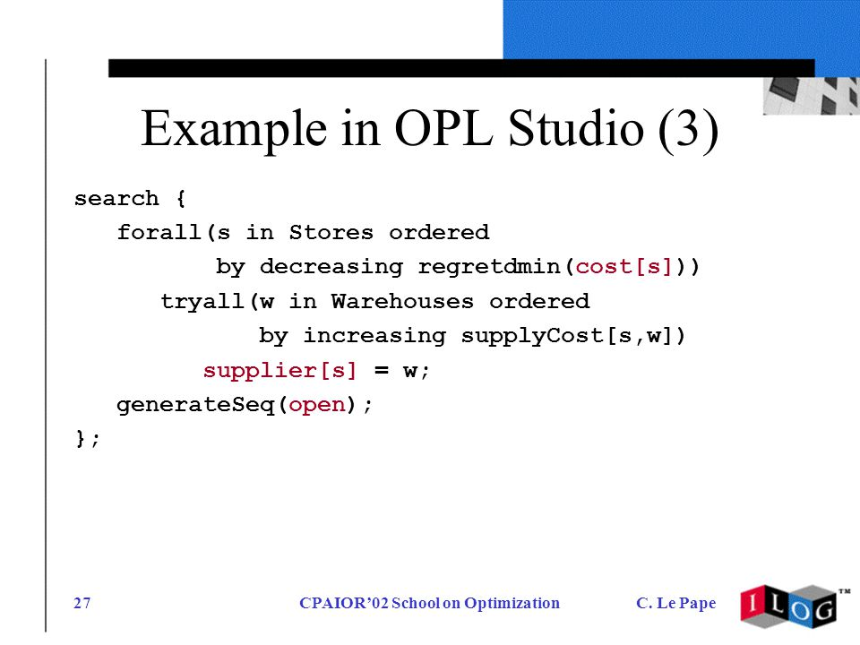CPAIOR02 School on OptimizationC. Le Pape27 Example in OPL Studio (3) search { forall(s in Stores ordered by decreasing regretdmin(cost[s])) tryall(w