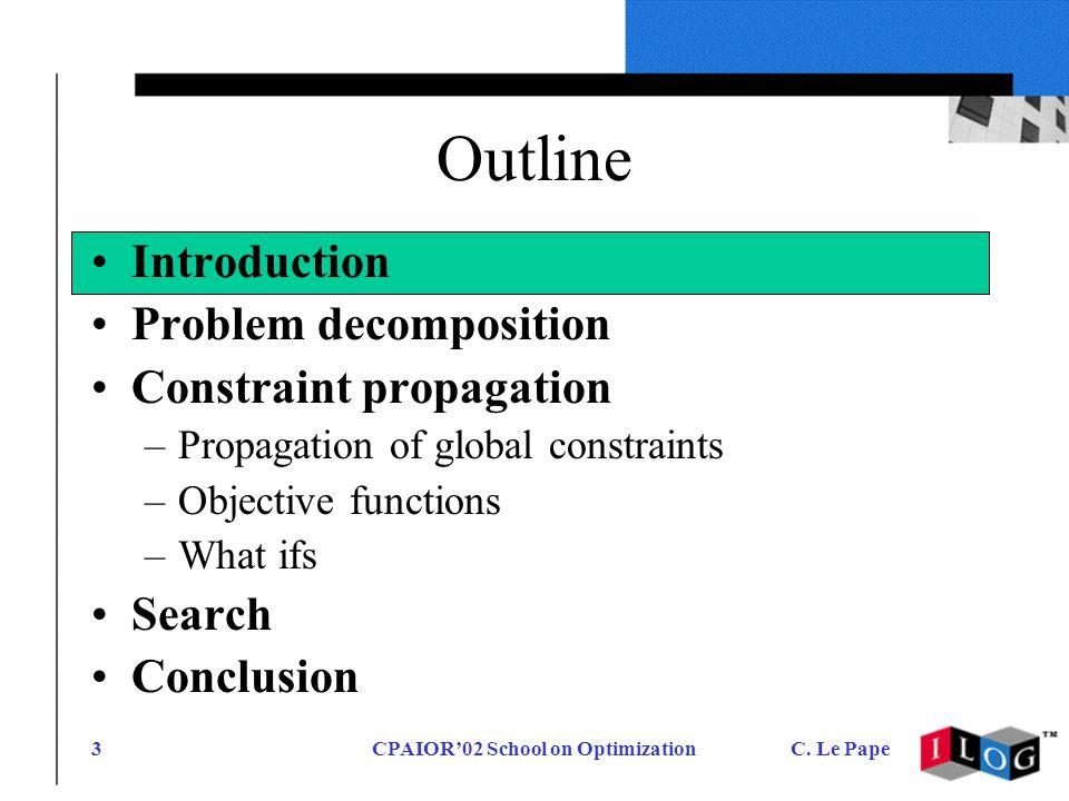 CPAIOR02 School on OptimizationC. Le Pape3 Outline Introduction Problem decomposition Constraint propagation –Propagation of global constraints –Objec