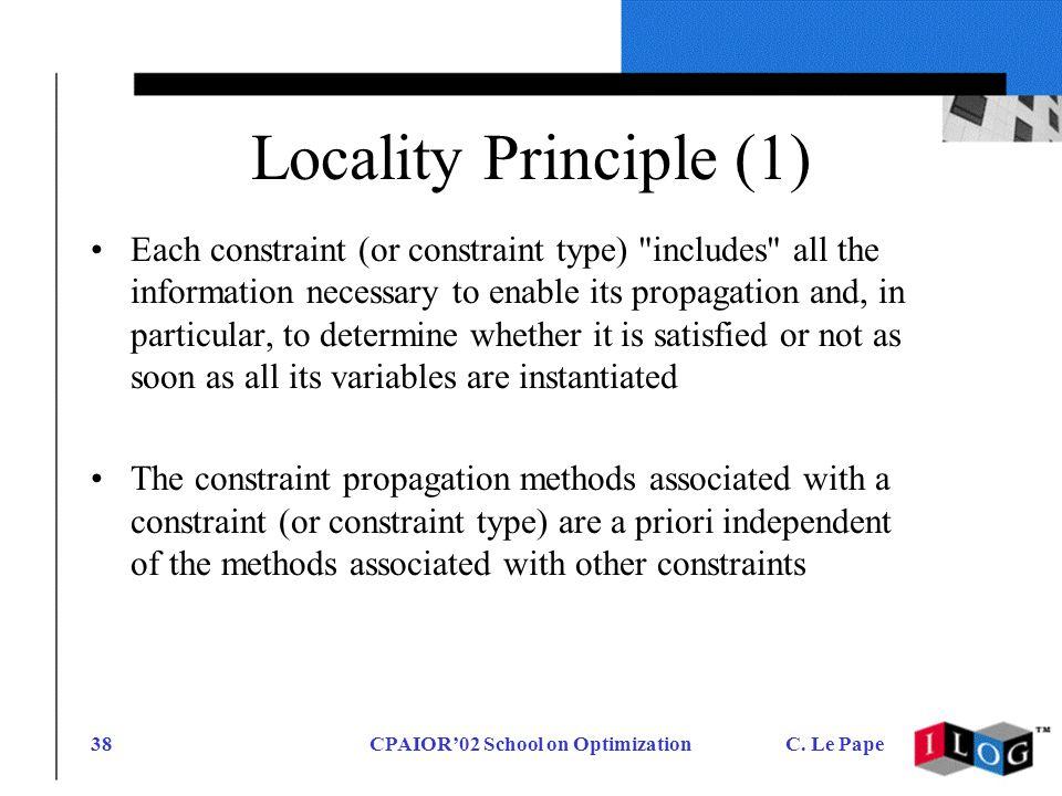 CPAIOR02 School on OptimizationC. Le Pape38 Locality Principle (1) Each constraint (or constraint type)